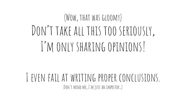(Wow, that was gloomy) Don't take all this too seriously, I'm only sharing opinions! I even fail at writing proper conclus...