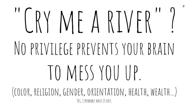 """* """"Cry me a river"""" ? No privilege prevents your brain to mess you up. (color, religion, gender, orientation, health, wealt..."""