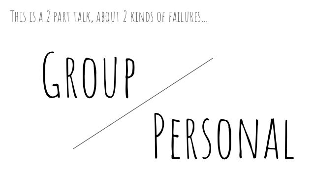 Personal Group This is a 2 part talk, about 2 kinds of failures...