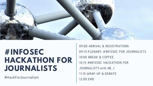#INFOSEC HACKATHON FOR JOURNALISTS #HackForJournalism 09:00 ARRIVAL & REGISTRATIONS 09:15 PLENARY: #INFOSEC FOR JOURNALIST...