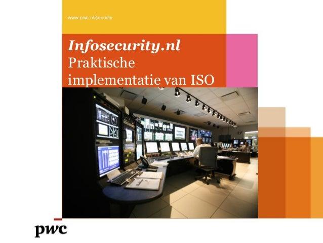 Infosecurity.nl Praktische implementatie van ISO www.pwc.nl/security