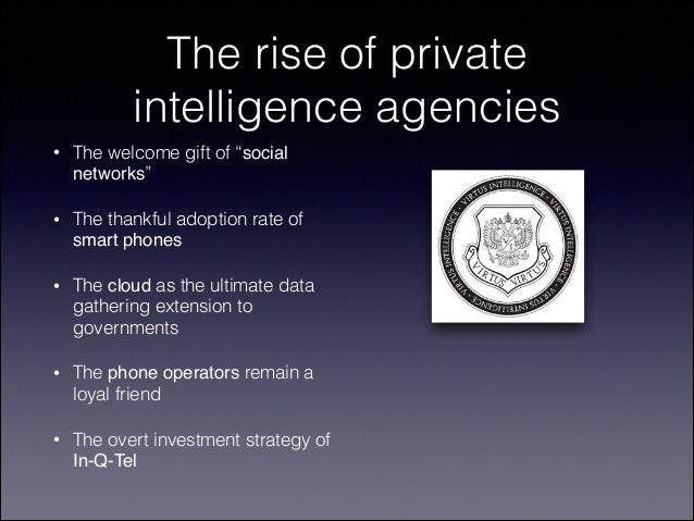 "The rise of private intelligence agencies •  The welcome gift of ""social networks""  •  The thankful adoption rate of smart..."