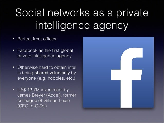 Social networks as a private intelligence agency •  Perfect front offices  •  Facebook as the first global private intellige...
