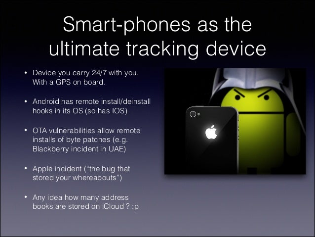 Smart-phones as the ultimate tracking device •  Device you carry 24/7 with you. With a GPS on board.  •  Android has remot...