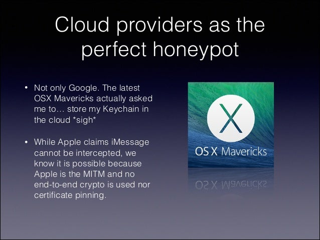 Cloud providers as the perfect honeypot •  Not only Google. The latest OSX Mavericks actually asked me to… store my Keycha...