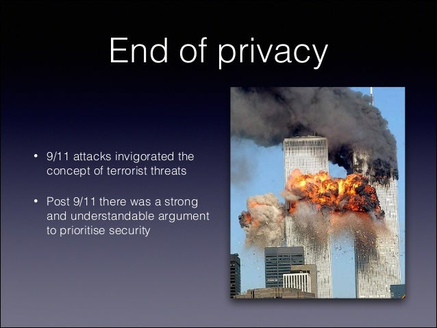 End of privacy •  9/11 attacks invigorated the concept of terrorist threats  •  Post 9/11 there was a strong and understan...