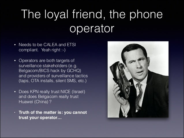 The loyal friend, the phone operator •  Needs to be CALEA and ETSI compliant. Yeah right :-)  •  Operators are both target...