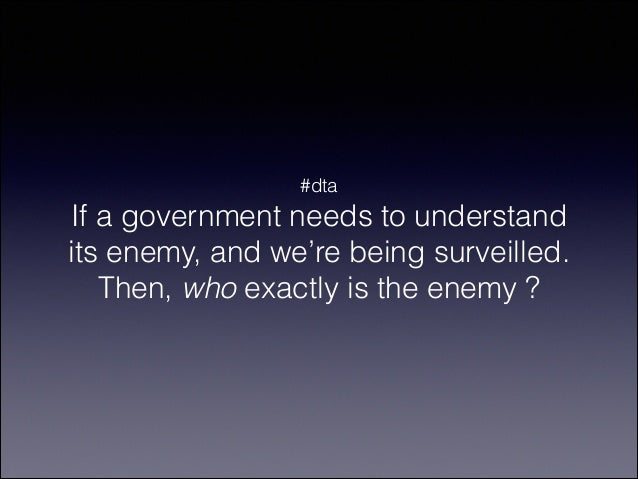 #dta  If a government needs to understand its enemy, and we're being surveilled. Then, who exactly is the enemy ?