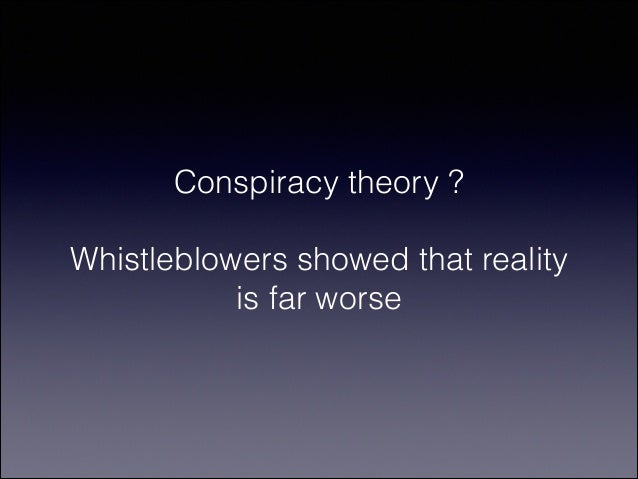 Conspiracy theory ? !  Whistleblowers showed that reality is far worse