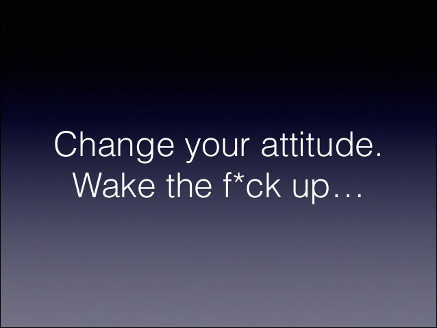 Change your attitude. Wake the f*ck up…