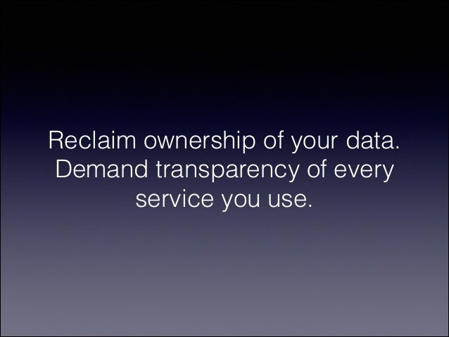 Reclaim ownership of your data. Demand transparency of every service you use.