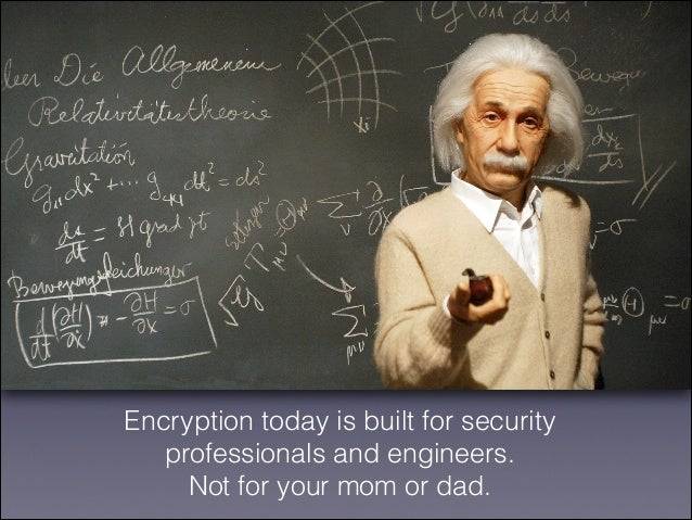 Encryption today is built for security professionals and engineers. Not for your mom or dad.