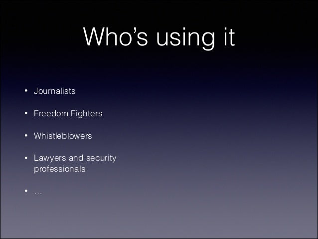 Who's using it •  Journalists  •  Freedom Fighters  •  Whistleblowers  •  Lawyers and security professionals  •  …
