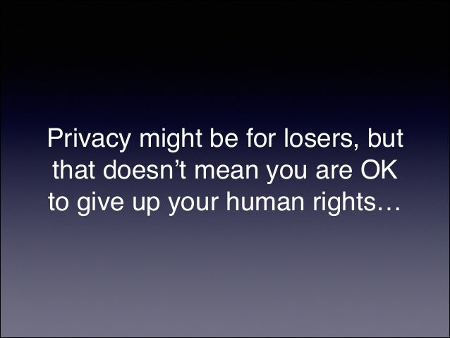 Privacy might be for losers, but that doesn't mean you are OK to give up your human rights…