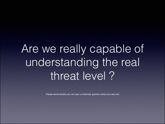 Are we really capable of understanding the real threat level ? Please demonstrate you can spot a rhetorical question when ...