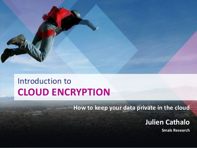 Introduction toCLOUD ENCRYPTION                  How to keep your data private in the cloud                               ...