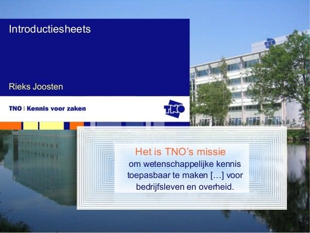 Rieks Joosten Introductiesheets Het is TNO's missie om wetenschappelijke kennis toepasbaar te maken […] voor bedrijfsleven...