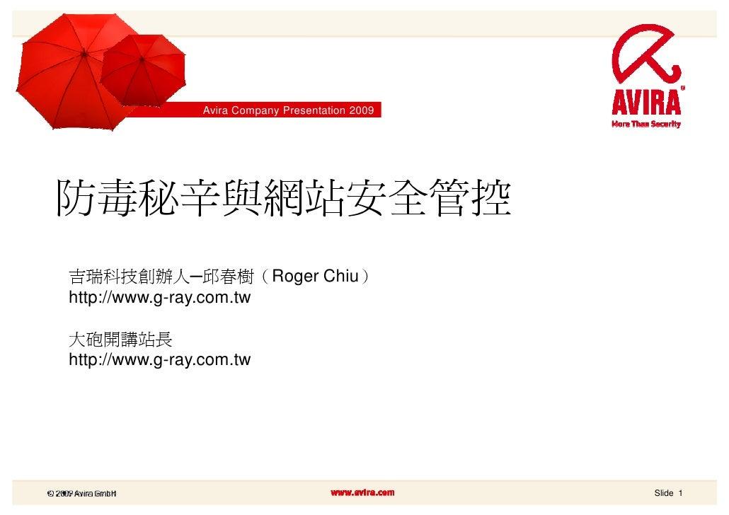 Avira Company Presentation 2009     防毒秘辛與網站安全管控 吉瑞科技創辦人─邱春樹(Roger Chiu) http://www.g-ray.com.tw  大砲開講站長 http://www.g-ray.c...