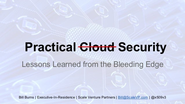 Practical Cloud Security Lessons Learned from the Bleeding Edge Bill Burns | Executive-In-Residence | Scale Venture Partne...