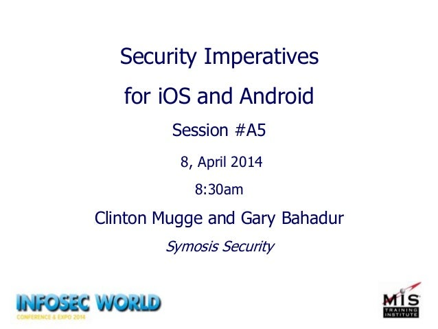Security Imperatives for iOS and Android Session #A5 8, April 2014 8:30am Clinton Mugge and Gary Bahadur Symosis Security