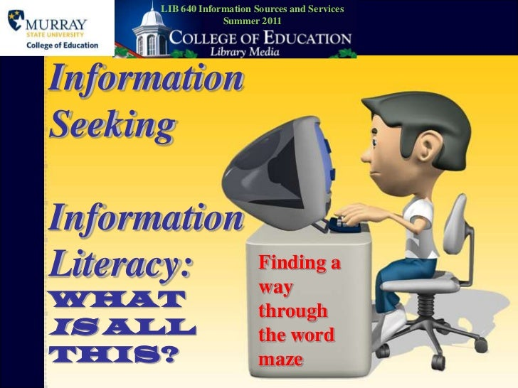 LIB 640 Information Sources and Services<br />Summer 2011<br />Information SeekingInformation Literacy:What Is All This?<b...