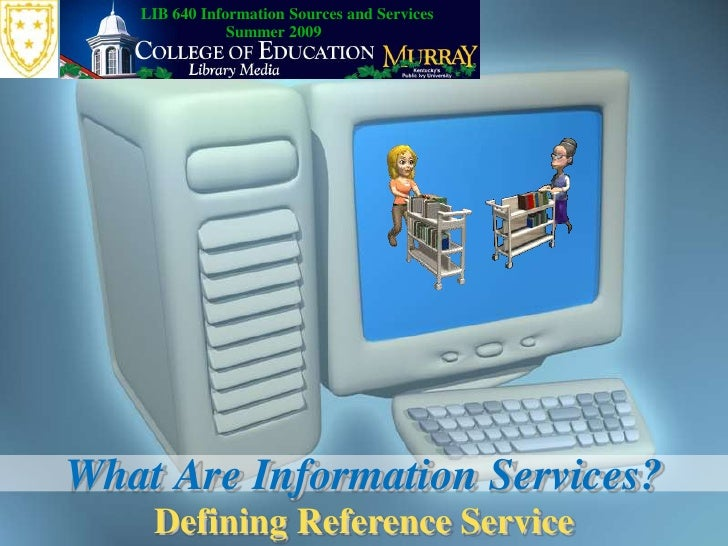 LIB 640 Information Sources and Services<br />Summer 2009<br />What Are Information Services?<br />Defining Reference Serv...