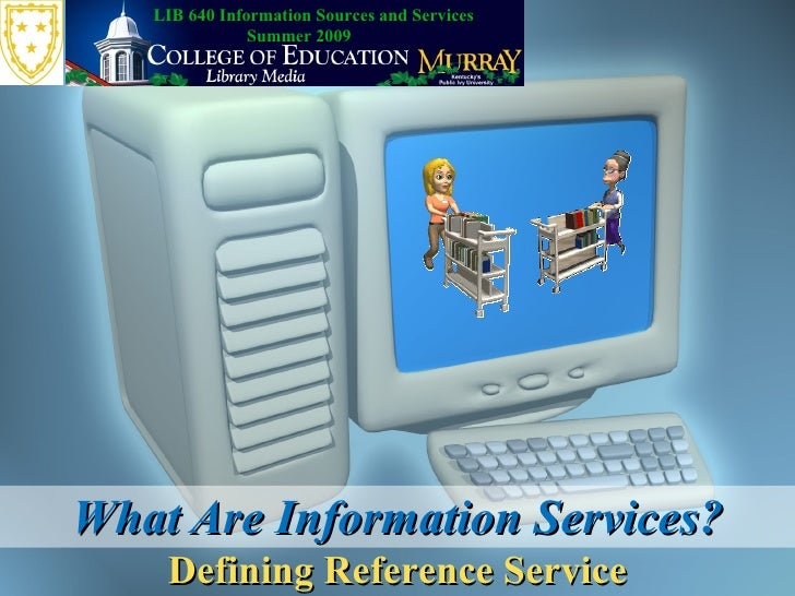 LIB 640 Information Sources and Services                Summer 2009     What Are Information Services?     Defining Refere...