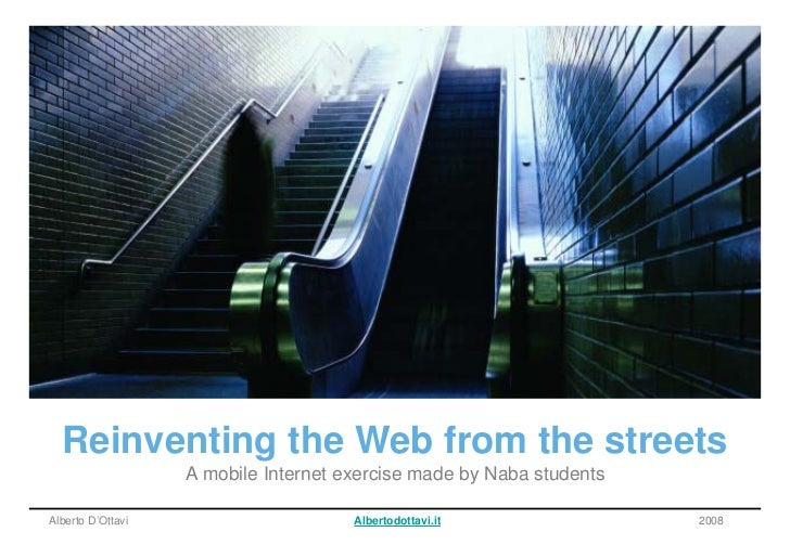 Reinventing the Web from the streets                    A mobile Internet exercise made by Naba students  Alberto D'Ottavi...