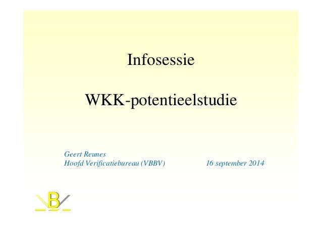 Infosessie  WKK-potentieelstudie  Geert Reunes  Hoofd Verificatiebureau (VBBV) 16 september 2014