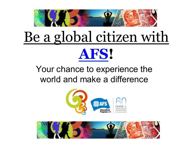 Be a global citizen with         AFS!  Your chance to experience the   world and make a difference