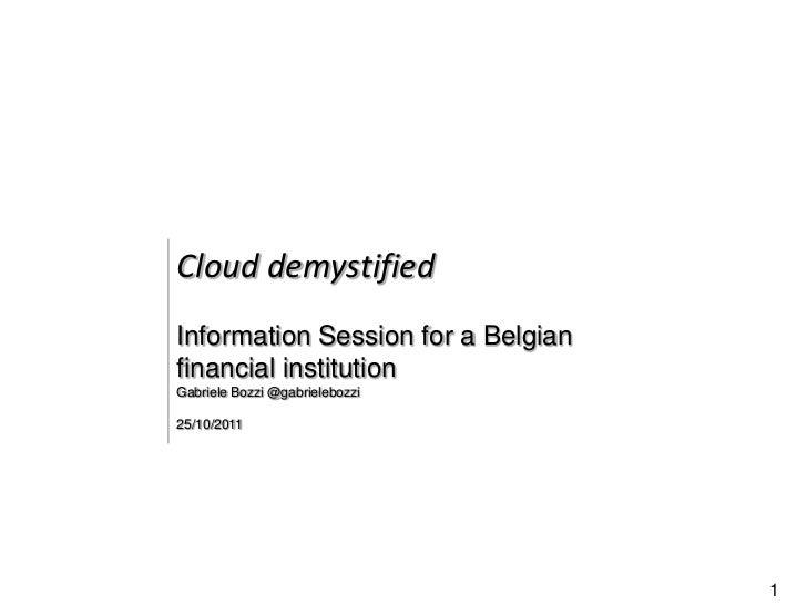 Cloud demystifiedInformation Session for a Belgianfinancial institutionGabriele Bozzi @gabrielebozzi25/10/2011            ...