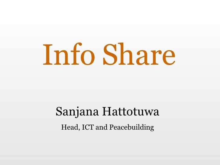 Info Share Sanjana Hattotuwa Head, ICT and Peacebuilding
