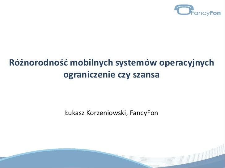 Różnorodność mobilnych systemów operacyjnych ograniczenie czy szansa<br />Łukasz Korzeniowski, FancyFon<br />