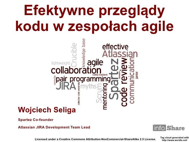 Efektywne przeglądykodu w zespołach agileWojciech SeligaSpartez Co-founderAtlassian JIRA Development Team Lead            ...