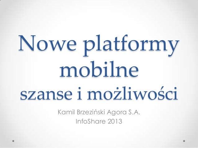 Nowe platformy mobilne szanse i możliwości Kamil Brzeziński Agora S.A. InfoShare 2013