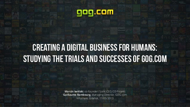 Creating a Digital Business for Humans: Studying the trials and successes of GOG.com Marcin Iwiński, co-founder / Joint CE...