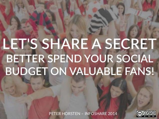 LET'S SHARE A SECRET BETTER SPEND YOUR SOCIAL BUDGET ON VALUABLE FANS! PETER HORSTEN – INFOSHARE 2014
