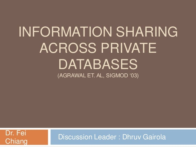 INFORMATION SHARING ACROSS PRIVATE DATABASES (AGRAWAL ET. AL, SIGMOD '03)  Dr. Fei Chiang  Discussion Leader : Dhruv Gairo...