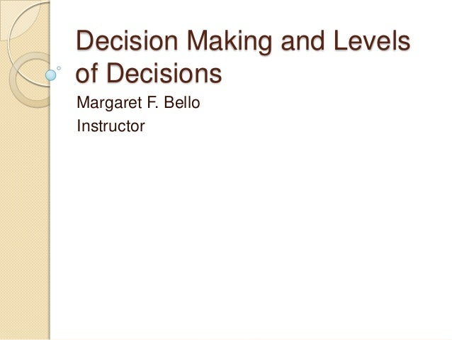 Decision Making and Levels of Decisions Margaret F. Bello Instructor