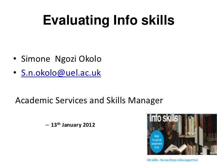 Evaluating Info skills• Simone Ngozi Okolo• S.n.okolo@uel.ac.ukAcademic Services and Skills Manager       – 13th January 2...