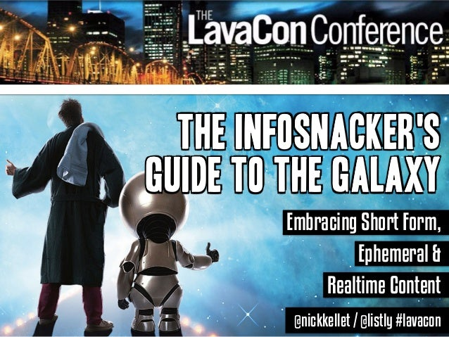 The Infosnacker's  Guide to the Galaxy  Embracing Short Form,  Ephemeral &  Realtime Content  @nickkellet / @listly #lavac...