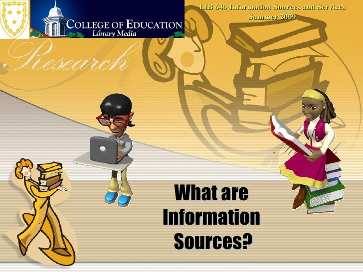 LIB 640 Information Sources and Services                  Summer 2009       What are Information   Sources?