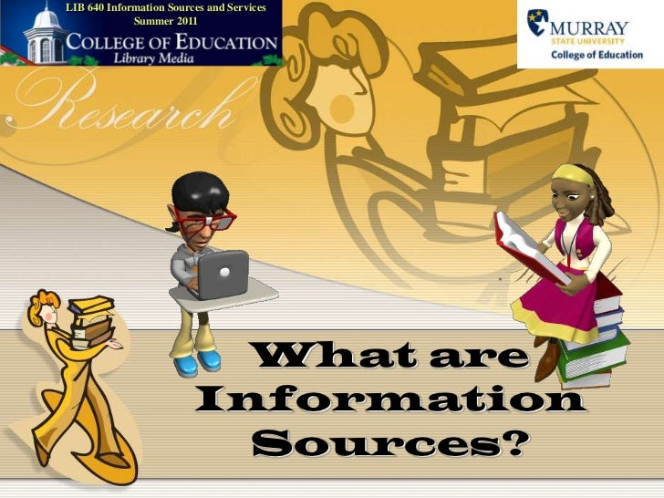 LIB 640 Information Sources and ServicesSummer 2011<br />What are Information Sources?<br />