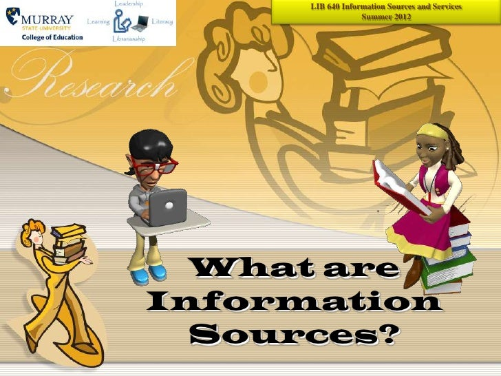 LIB 640 Information Sources and Services                   Summer 2012  What areInformation  Sources?