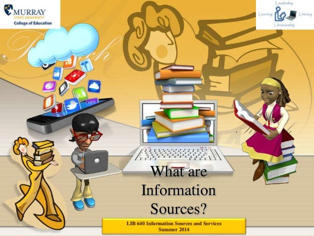 What are Information Sources? LIB 640 Information Sources and Services Summer 2014