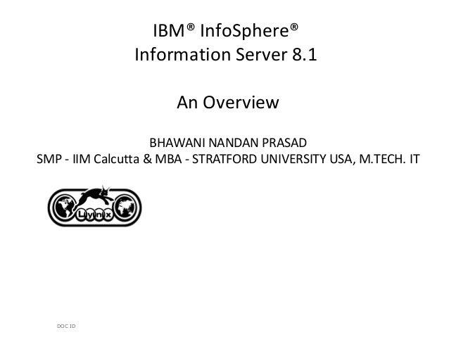 DOC IDIBM® InfoSphere®Information Server 8.1An OverviewBHAWANI NANDAN PRASADSMP - IIM Calcutta & MBA - STRATFORD UNIVERSIT...