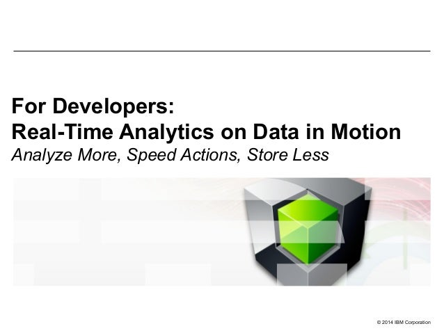 © 2014 IBM Corporation For Developers: Real-Time Analytics on Data in Motion Analyze More, Speed Actions, Store Less