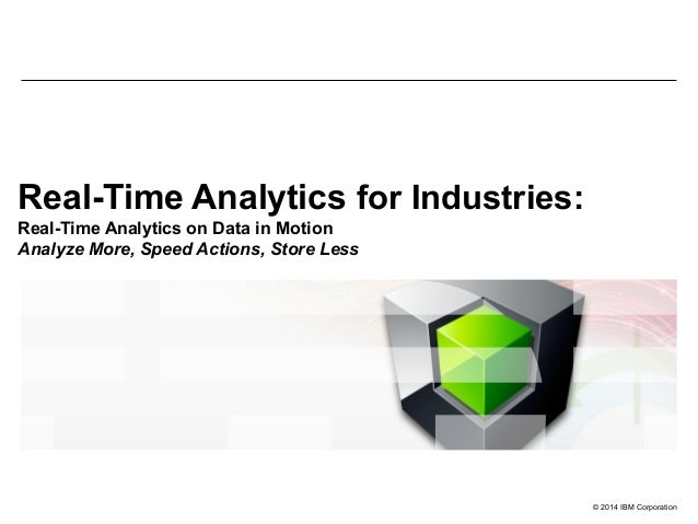 © 2014 IBM Corporation Real-Time Analytics for Industries: Real-Time Analytics on Data in Motion Analyze More, Speed Actio...