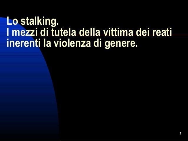 1 Lo stalking. I mezzi di tutela della vittima dei reati inerenti la violenza di genere.
