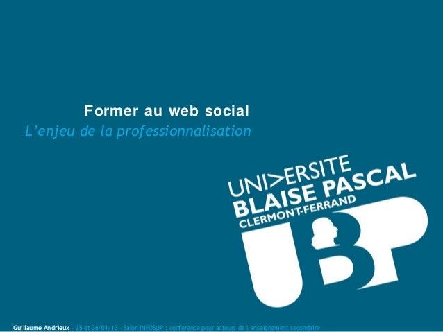 Former au web social    L'enjeu de la professionnalisationGuillaume Andrieux – 25 et 26/01/13 – Salon INFOSUP : conférence...